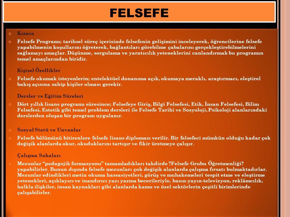 FELSEFE Kısaca Felsefe Programı; tarihsel süreç içerisinde felsefenin gelişimini inceleyerek, öğrencilerine felsefe yapabilmenin koşullarını öğreterek, bağlantıları görebilme çabalarını gerçekleştirebilmelerini sağlamayı amaçlar.
