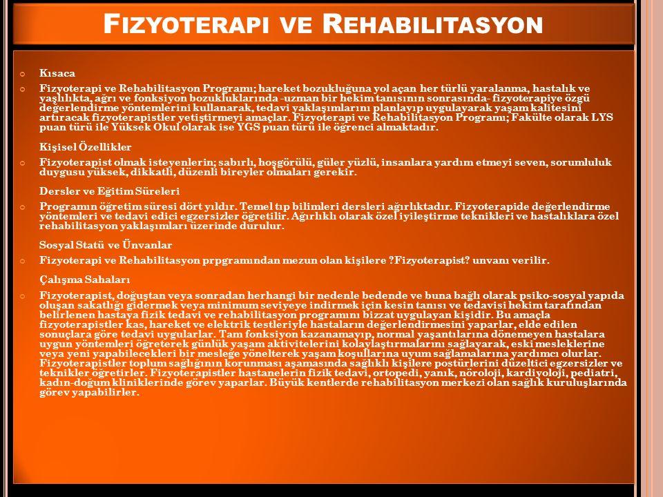 F IZYOTERAPI VE R EHABILITASYON Kısaca Fizyoterapi ve Rehabilitasyon Programı; hareket bozukluğuna yol açan her türlü yaralanma, hastalık ve yaşlılıkta, ağrı ve fonksiyon bozukluklarında -uzman bir hekim tanısının sonrasında- fizyoterapiye özgü değerlendirme yöntemlerini kullanarak, tedavi yaklaşımlarını planlayıp uygulayarak yaşam kalitesini artıracak fizyoterapistler yetiştirmeyi amaçlar.