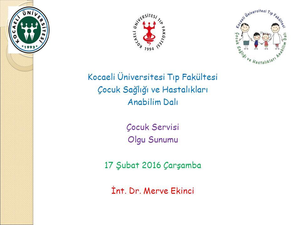 Kocaeli Üniversitesi Tıp Fakültesi Çocuk Sağlığı ve Hastalıkları Anabilim Dalı Çocuk Servisi Olgu Sunumu 17 Şubat 2016 Çarşamba İnt. Dr. Merve Ekinci