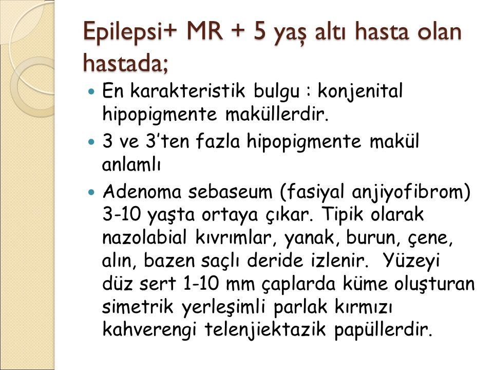 Epilepsi+ MR + 5 yaş altı hasta olan hastada; En karakteristik bulgu : konjenital hipopigmente maküllerdir. 3 ve 3'ten fazla hipopigmente makül anlaml