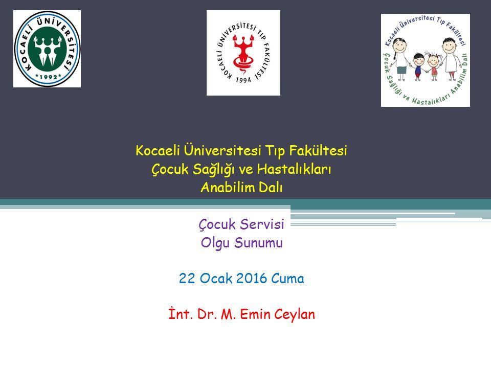 Kocaeli Üniversitesi Tıp Fakültesi Çocuk Sağlığı ve Hastalıkları Anabilim Dalı Çocuk Servisi Olgu Sunumu 22 Ocak 2016 Cuma İnt.