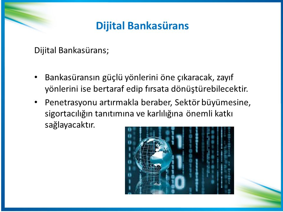 Dijital Bankasürans Dijital Bankasürans; Bankasüransın güçlü yönlerini öne çıkaracak, zayıf yönlerini ise bertaraf edip fırsata dönüştürebilecektir.