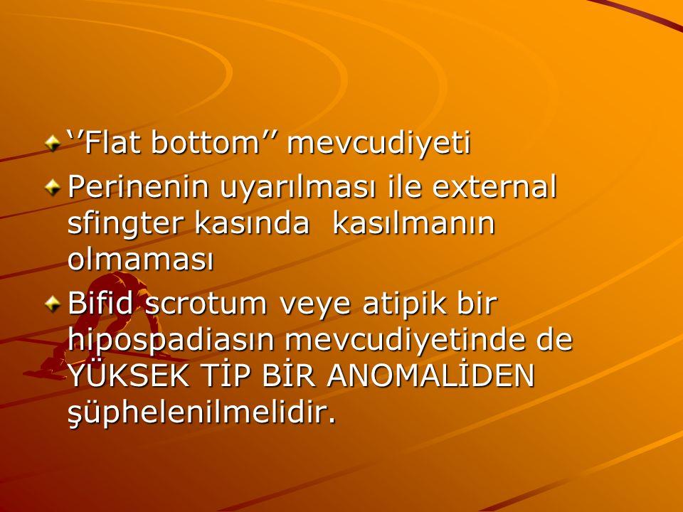 ''Flat bottom'' mevcudiyeti Perinenin uyarılması ile external sfingter kasında kasılmanın olmaması Bifid scrotum veye atipik bir hipospadiasın mevcudiyetinde de YÜKSEK TİP BİR ANOMALİDEN şüphelenilmelidir.