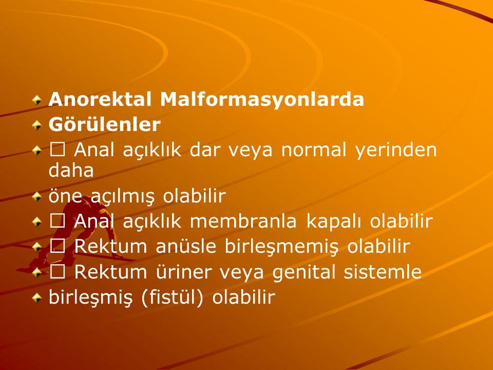 Anorektal Malformasyonlarda Görülenler Anal açıklık dar veya normal yerinden daha öne açılmış olabilir Anal açıklık membranla kapalı olabilir Rektum anüsle birleşmemiş olabilir Rektum üriner veya genital sistemle birleşmiş (fistül) olabilir