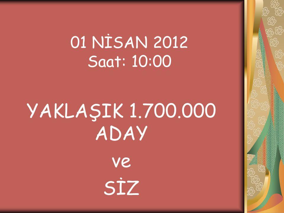 01 NİSAN 2012 Saat: 10:00 YAKLAŞIK 1.700.000 ADAY ve SİZ