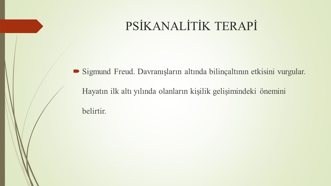 PSİKANALİTİK TERAPİ  Sigmund Freud. Davranışların altında bilinçaltının etkisini vurgular. Hayatın ilk altı yılında olanların kişilik gelişimindeki ö