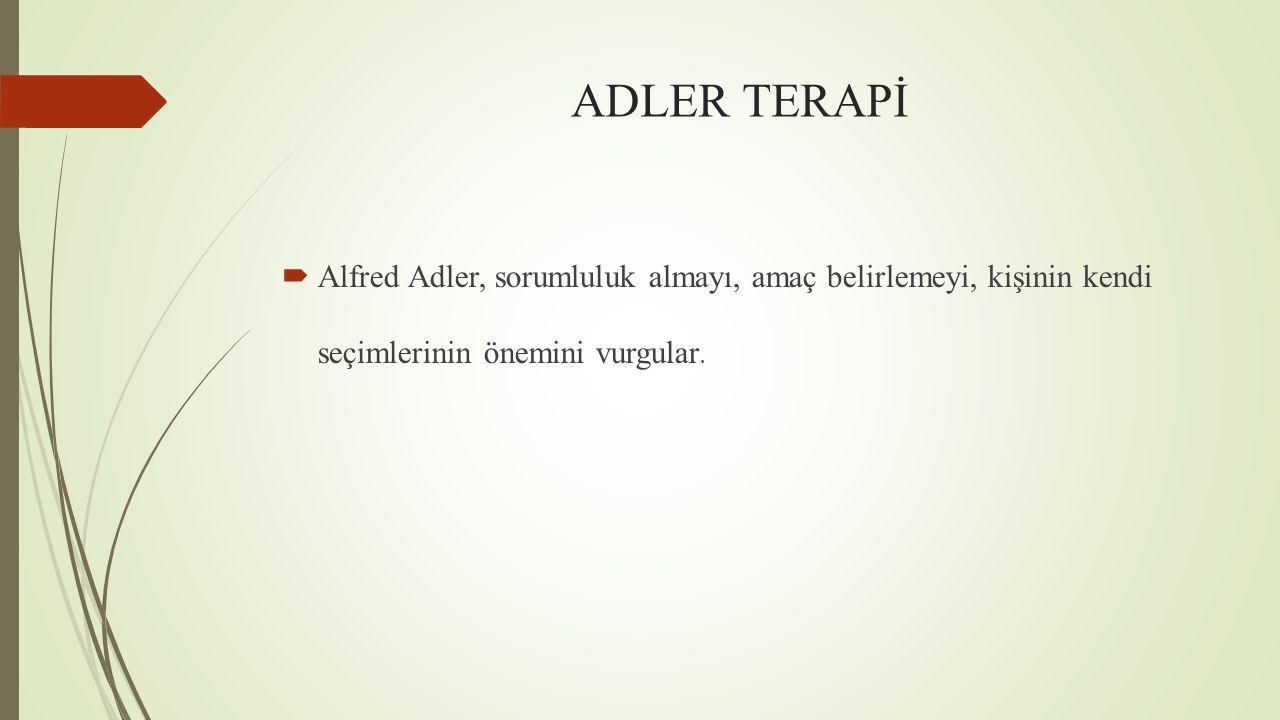 ADLER TERAPİ  Alfred Adler, sorumluluk almayı, amaç belirlemeyi, kişinin kendi seçimlerinin önemini vurgular.
