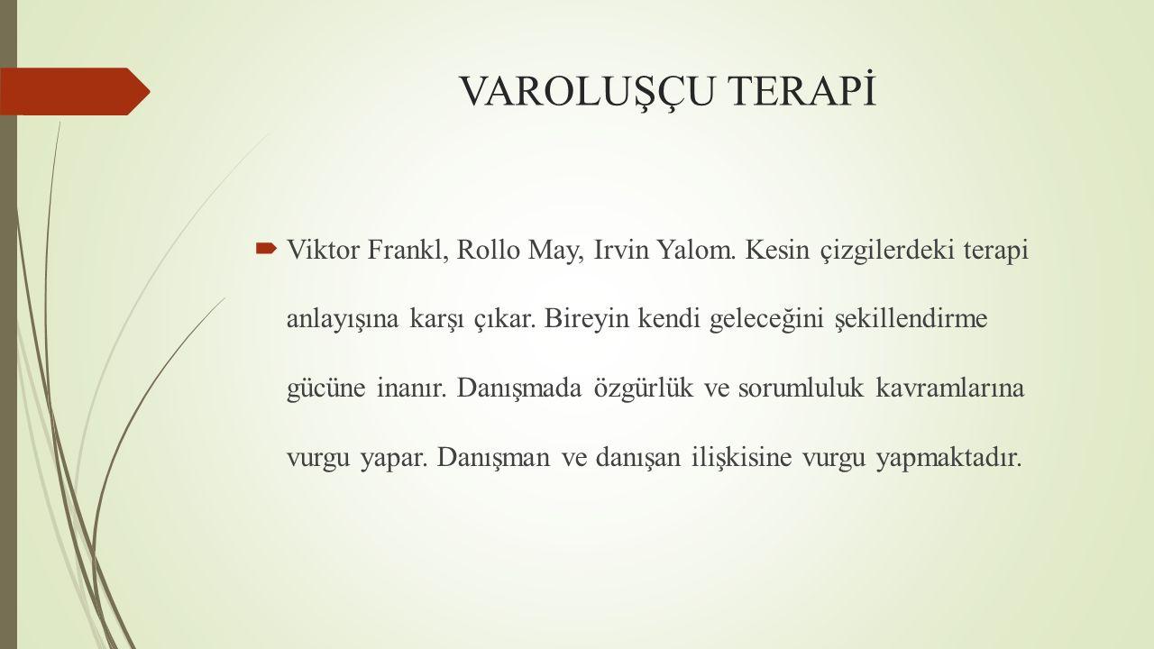 VAROLUŞÇU TERAPİ  Viktor Frankl, Rollo May, Irvin Yalom. Kesin çizgilerdeki terapi anlayışına karşı çıkar. Bireyin kendi geleceğini şekillendirme güc