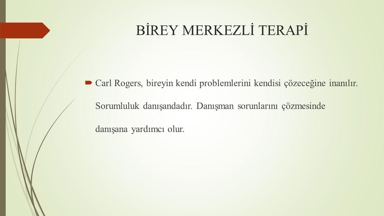 BİREY MERKEZLİ TERAPİ  Carl Rogers, bireyin kendi problemlerini kendisi çözeceğine inanılır. Sorumluluk danışandadır. Danışman sorunlarını çözmesinde