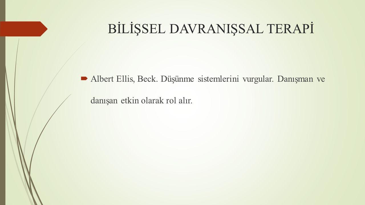 BİLİŞSEL DAVRANIŞSAL TERAPİ  Albert Ellis, Beck. Düşünme sistemlerini vurgular. Danışman ve danışan etkin olarak rol alır.