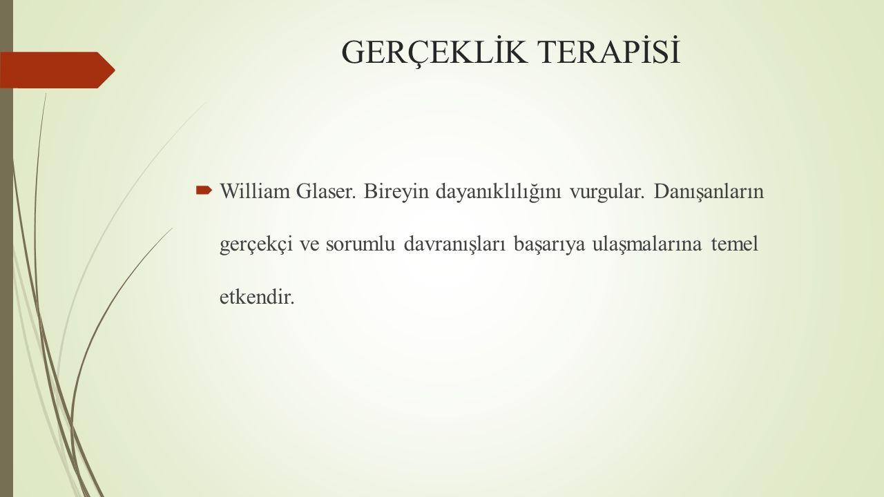 GERÇEKLİK TERAPİSİ  William Glaser. Bireyin dayanıklılığını vurgular. Danışanların gerçekçi ve sorumlu davranışları başarıya ulaşmalarına temel etken