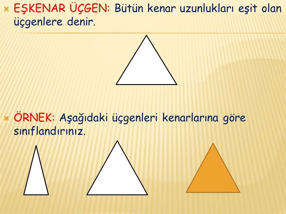  EŞKENAR ÜÇGEN: Bütün kenar uzunlukları eşit olan üçgenlere denir.
