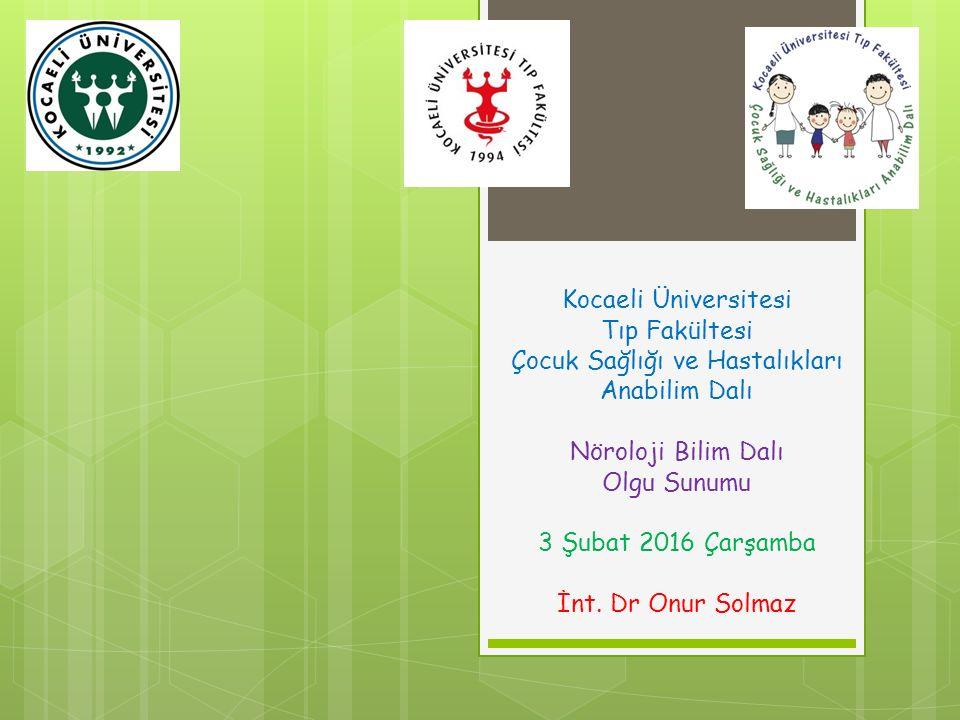 Kocaeli Üniversitesi Tıp Fakültesi Çocuk Sağlığı ve Hastalıkları Anabilim Dalı Nöroloji Bilim Dalı Olgu Sunumu 3 Şubat 2016 Çarşamba İnt. Dr Onur Solm