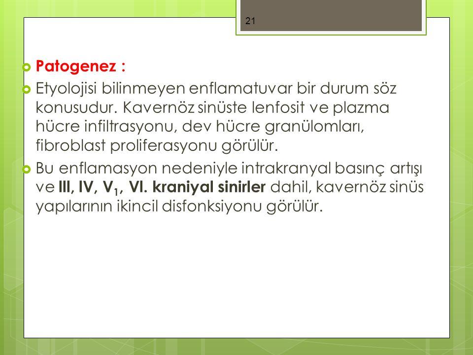  Patogenez :  Etyolojisi bilinmeyen enflamatuvar bir durum söz konusudur. Kavernöz sinüste lenfosit ve plazma hücre infiltrasyonu, dev hücre granülo
