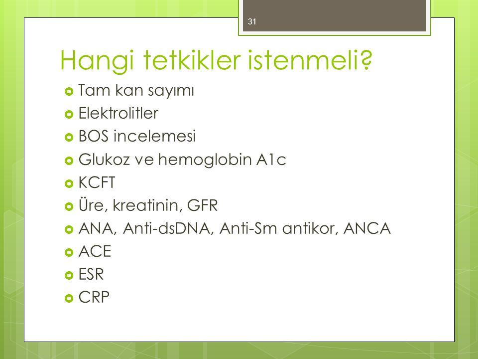 Hangi tetkikler istenmeli?  Tam kan sayımı  Elektrolitler  BOS incelemesi  Glukoz ve hemoglobin A1c  KCFT  Üre, kreatinin, GFR  ANA, Anti-dsDNA