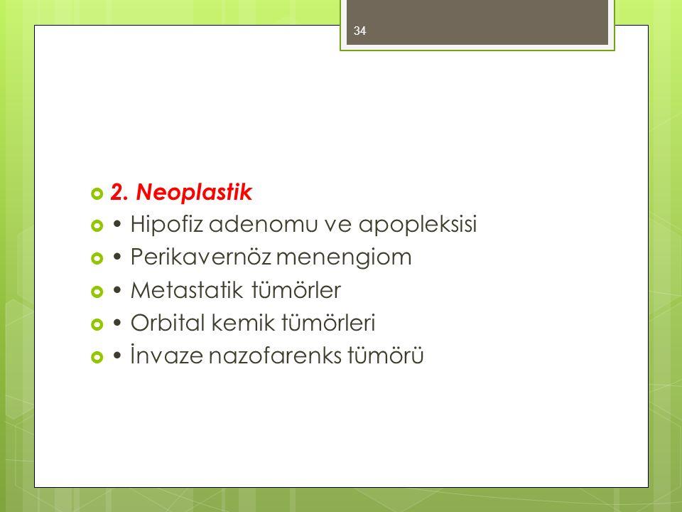  2. Neoplastik  Hipofiz adenomu ve apopleksisi  Perikavernöz menengiom  Metastatik tümörler  Orbital kemik tümörleri  İnvaze nazofarenks tümörü