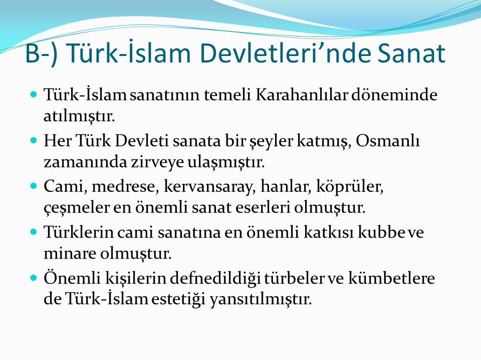 B-) Türk-İslam Devletleri'nde Sanat Türk-İslam sanatının temeli Karahanlılar döneminde atılmıştır. Her Türk Devleti sanata bir şeyler katmış, Osmanlı
