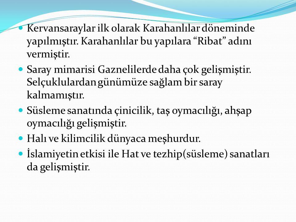 """Kervansaraylar ilk olarak Karahanlılar döneminde yapılmıştır. Karahanlılar bu yapılara """"Ribat"""" adını vermiştir. Saray mimarisi Gaznelilerde daha çok g"""