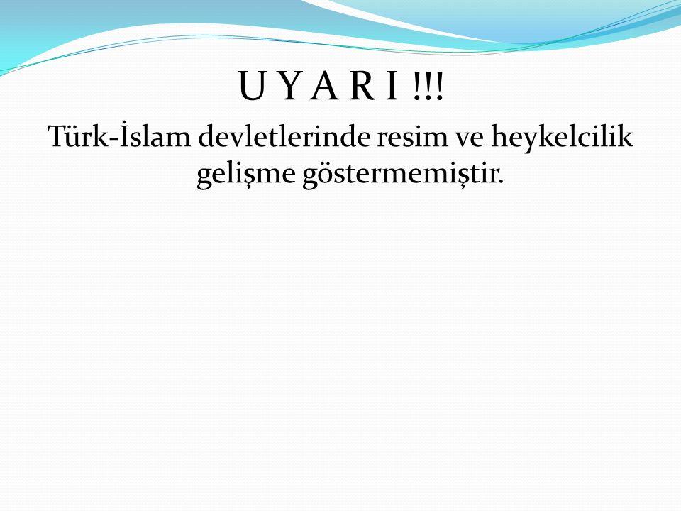 U Y A R I !!! Türk-İslam devletlerinde resim ve heykelcilik gelişme göstermemiştir.