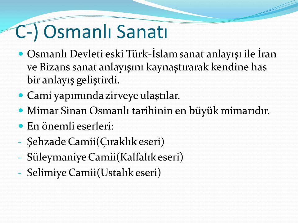 C-) Osmanlı Sanatı Osmanlı Devleti eski Türk-İslam sanat anlayışı ile İran ve Bizans sanat anlayışını kaynaştırarak kendine has bir anlayış geliştirdi.