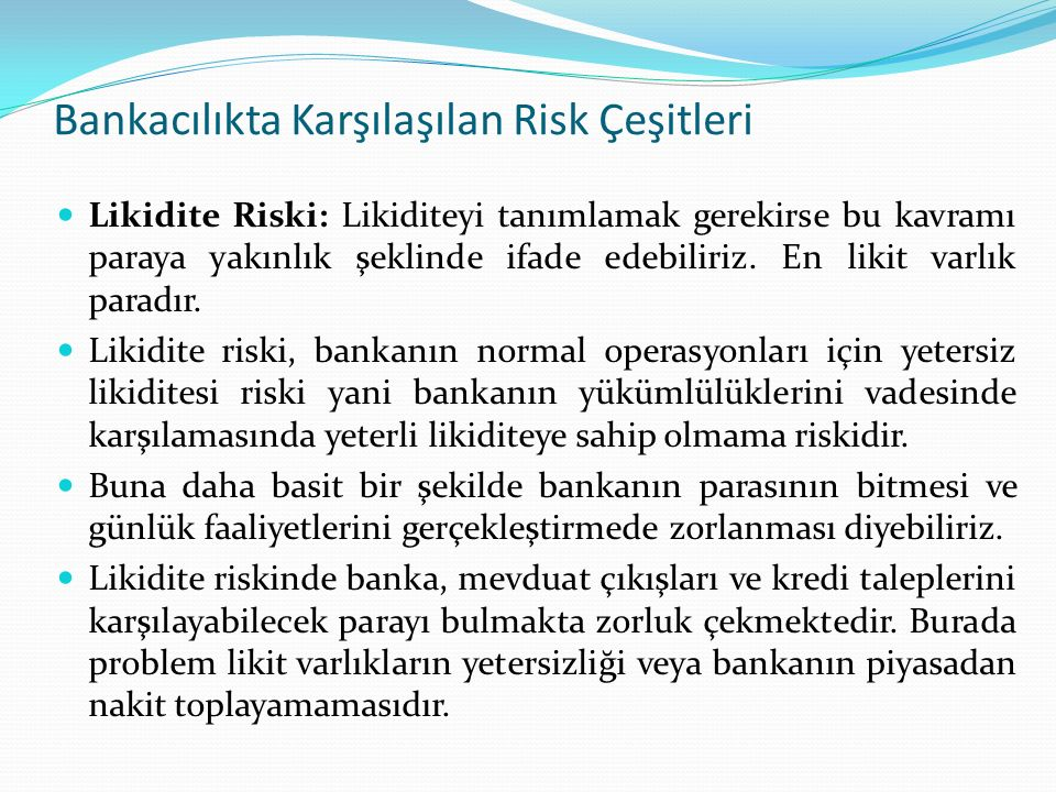 Bankacılıkta Karşılaşılan Risk Çeşitleri Likidite Riski: Likiditeyi tanımlamak gerekirse bu kavramı paraya yakınlık şeklinde ifade edebiliriz. En liki