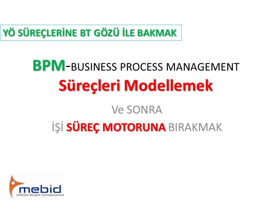 BPM Süreçleri Modellemek BPM- BUSINESS PROCESS MANAGEMENT Süreçleri Modellemek Ve SONRA SÜREÇ MOTORUNA İŞİ SÜREÇ MOTORUNA BIRAKMAK YÖ SÜREÇLERİNE BT G