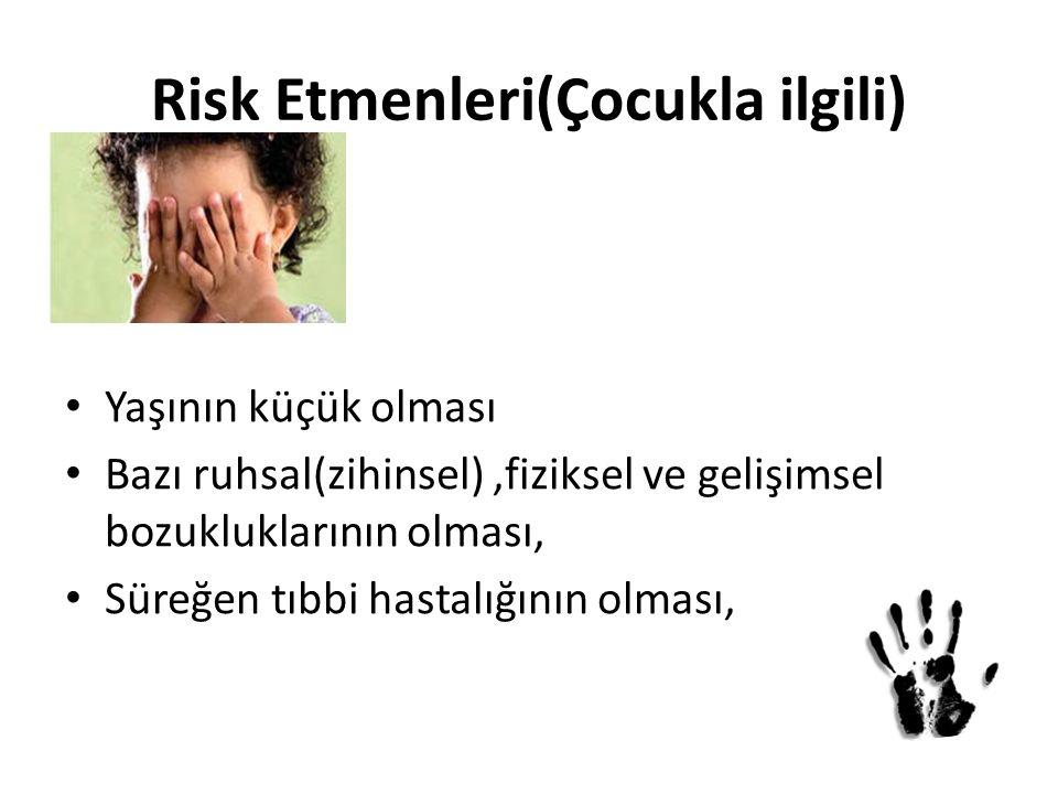 Risk Etmenleri(Çocukla ilgili) Yaşının küçük olması Bazı ruhsal(zihinsel),fiziksel ve gelişimsel bozukluklarının olması, Süreğen tıbbi hastalığının ol