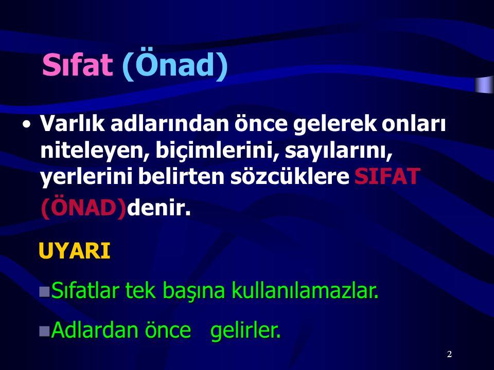 2 Sıfat (Önad) Varlık adlarından önce gelerek onları niteleyen, biçimlerini, sayılarını, yerlerini belirten sözcüklere SIFAT (ÖNAD)denir.