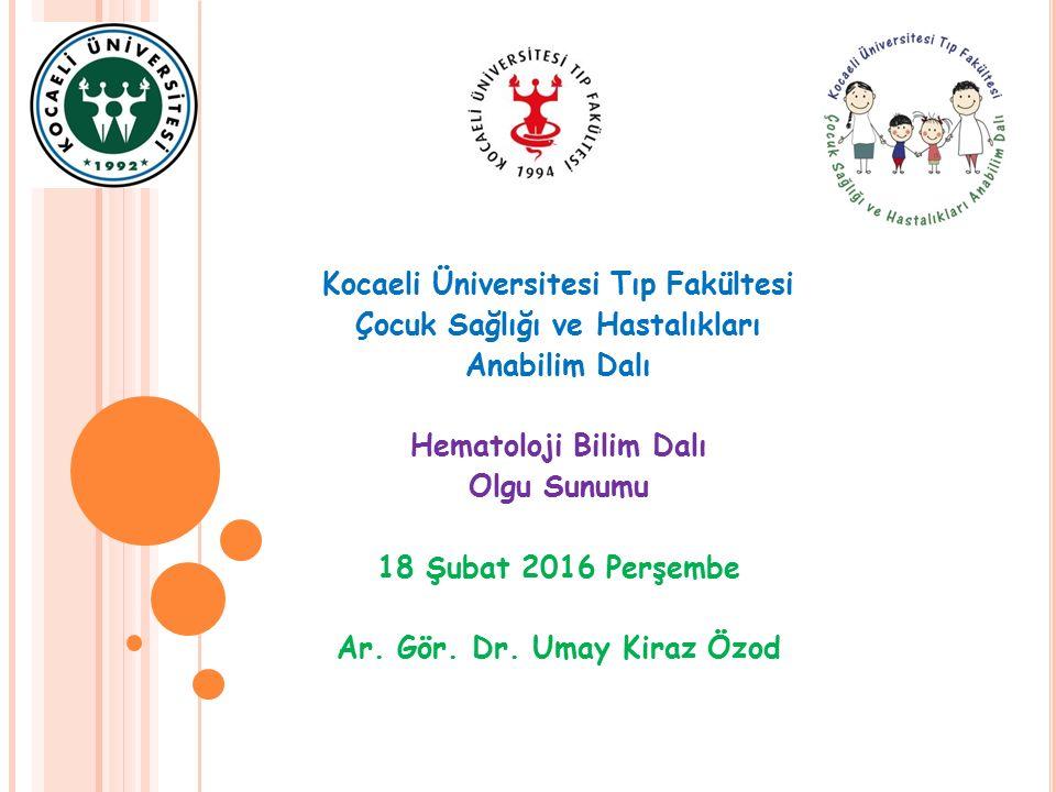 Kocaeli Üniversitesi Tıp Fakültesi Çocuk Sağlığı ve Hastalıkları Anabilim Dalı Hematoloji Bilim Dalı Olgu Sunumu 18 Şubat 2016 Perşembe Ar.