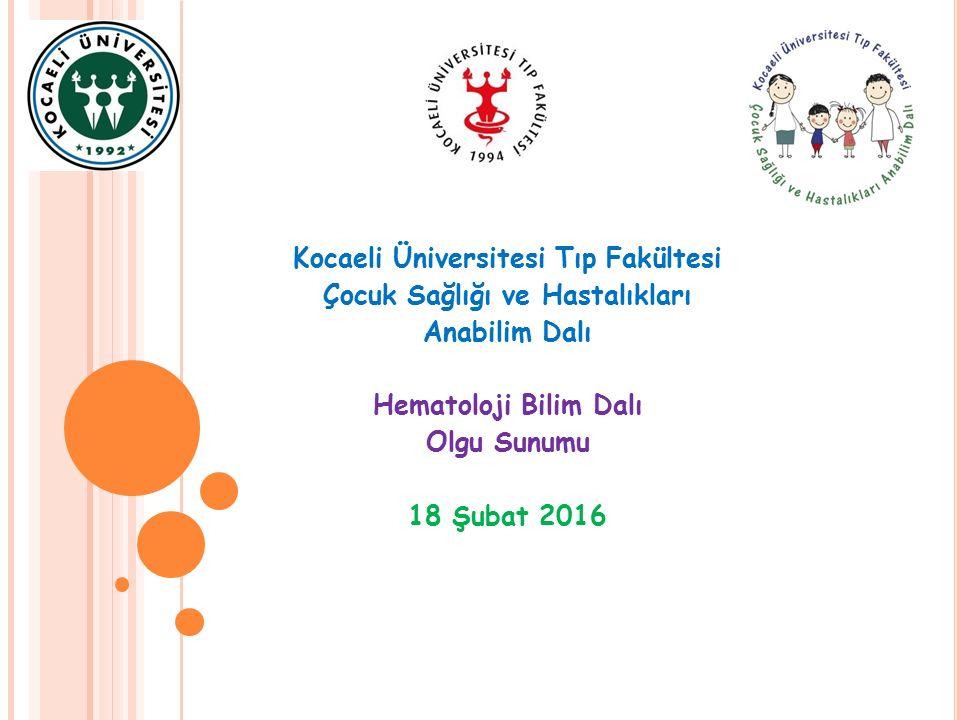 Kocaeli Üniversitesi Tıp Fakültesi Çocuk Sağlığı ve Hastalıkları Anabilim Dalı Hematoloji Bilim Dalı Olgu Sunumu 18 Şubat 2016