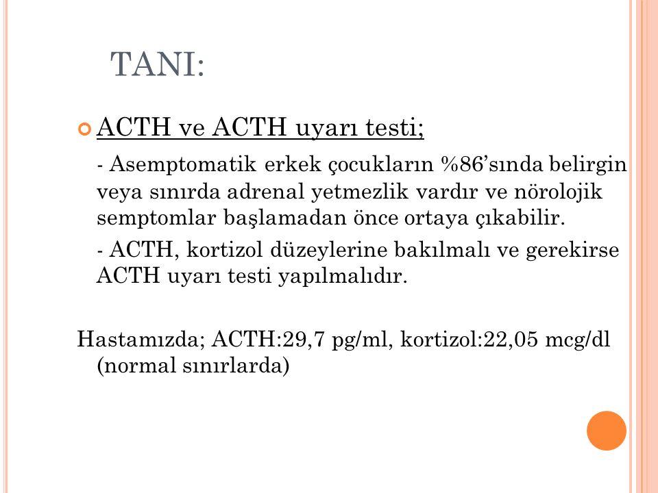TANI: ACTH ve ACTH uyarı testi; - Asemptomatik erkek çocukların %86'sında belirgin veya sınırda adrenal yetmezlik vardır ve nörolojik semptomlar başlamadan önce ortaya çıkabilir.