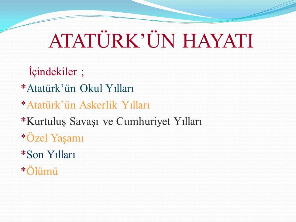 ATATÜRK'ÜN HAYATI İçindekiler ; *Atatürk'ün Okul Yılları *Atatürk'ün Askerlik Yılları *Kurtuluş Savaşı ve Cumhuriyet Yılları *Özel Yaşamı *Son Yılları *Ölümü