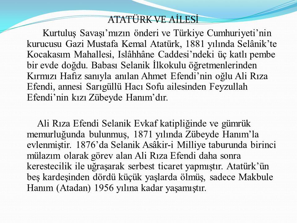 ATATÜRK VE AİLESİ Kurtuluş Savaşı'mızın önderi ve Türkiye Cumhuriyeti'nin kurucusu Gazi Mustafa Kemal Atatürk, 1881 yılında Selânik'te Kocakasım Mahallesi, Islâhhâne Caddesi'ndeki üç katlı pembe bir evde doğdu.