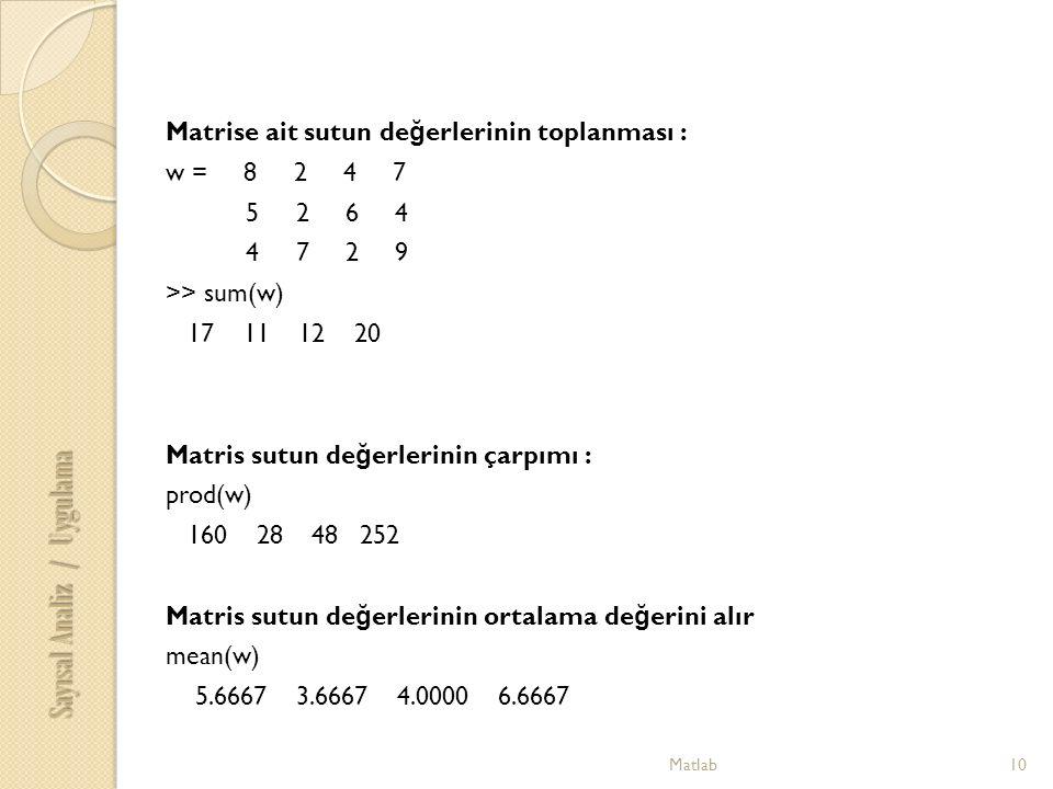 Matlab10 Sayısal Analiz / Uygulama Matrise ait sutun de ğ erlerinin toplanması : w = 8 2 4 7 5 2 6 4 4 7 2 9 >> sum(w) 17 11 12 20 Matris sutun de ğ erlerinin çarpımı : prod(w) 160 28 48 252 Matris sutun de ğ erlerinin ortalama de ğ erini alır mean(w) 5.6667 3.6667 4.0000 6.6667
