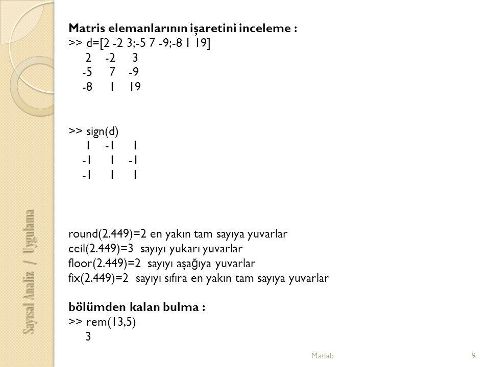 Matlab9 Matris elemanlarının işaretini inceleme : >> d=[2 -2 3;-5 7 -9;-8 1 19] 2 -2 3 -5 7 -9 -8 1 19 >> sign(d) 1 -1 1 -1 1 -1 -1 1 1 round(2.449)=2 en yakın tam sayıya yuvarlar ceil(2.449)=3 sayıyı yukarı yuvarlar floor(2.449)=2 sayıyı aşa ğ ıya yuvarlar fix(2.449)=2 sayıyı sıfıra en yakın tam sayıya yuvarlar bölümden kalan bulma : >> rem(13,5) 3 Sayısal Analiz / Uygulama
