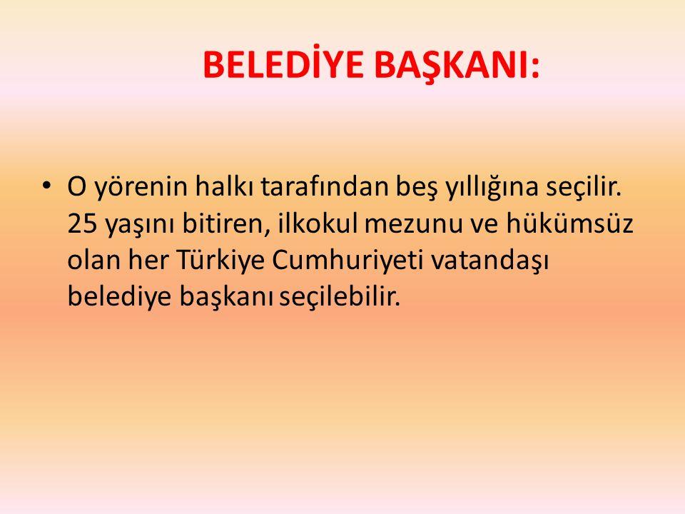 BELEDİYE BAŞKANI: O yörenin halkı tarafından beş yıllığına seçilir. 25 yaşını bitiren, ilkokul mezunu ve hükümsüz olan her Türkiye Cumhuriyeti vatanda