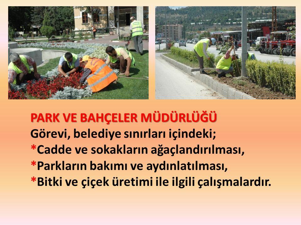 PARK VE BAHÇELER MÜDÜRLÜĞÜ Görevi, belediye sınırları içindeki; *Cadde ve sokakların ağaçlandırılması, *Parkların bakımı ve aydınlatılması, *Bitki ve