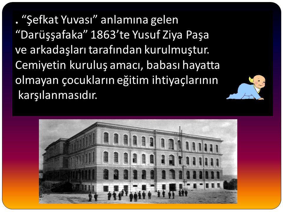 """. """"Şefkat Yuvası"""" anlamına gelen """"Darüşşafaka"""" 1863'te Yusuf Ziya Paşa ve arkadaşları tarafından kurulmuştur. Cemiyetin kuruluş amacı, babası hayatta"""