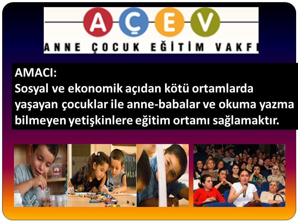 AMACI: AMACI: Sosyal ve ekonomik açıdan kötü ortamlarda yaşayan çocuklar ile anne-babalar ve okuma yazma bilmeyen yetişkinlere eğitim ortamı sağlamaktır.