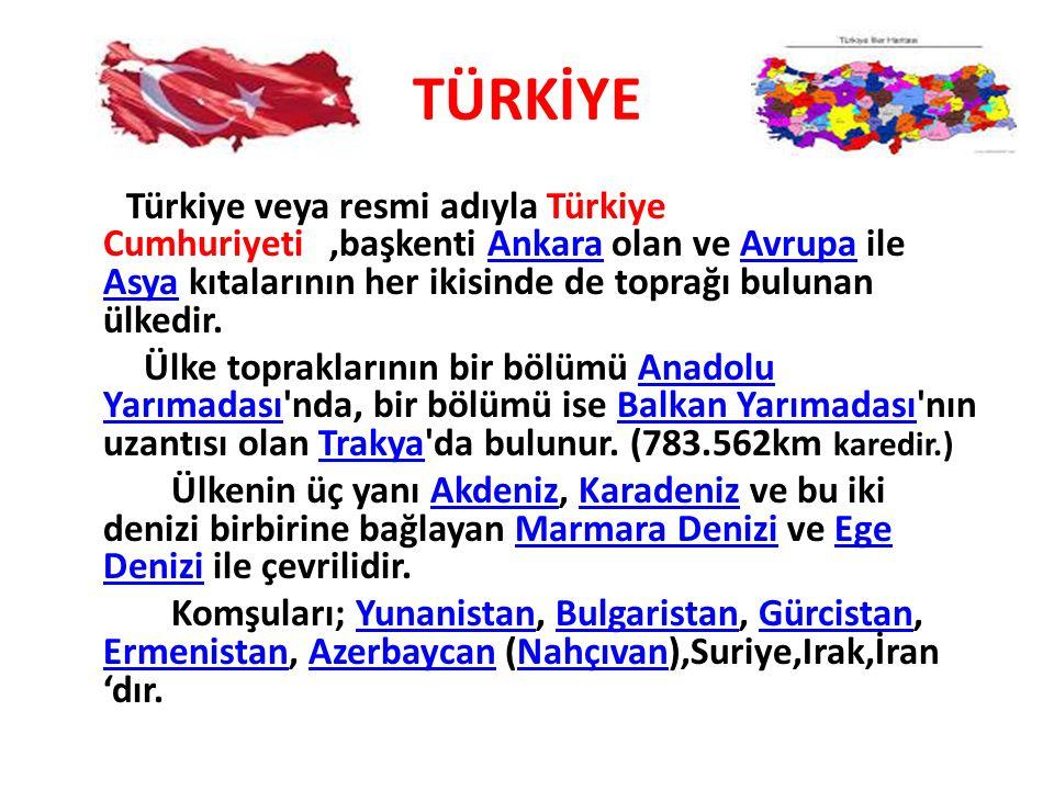 TÜRKİYE Türkiye veya resmi adıyla Türkiye Cumhuriyeti,başkenti Ankara olan ve Avrupa ile Asya kıtalarının her ikisinde de toprağı bulunan ülkedir.Anka