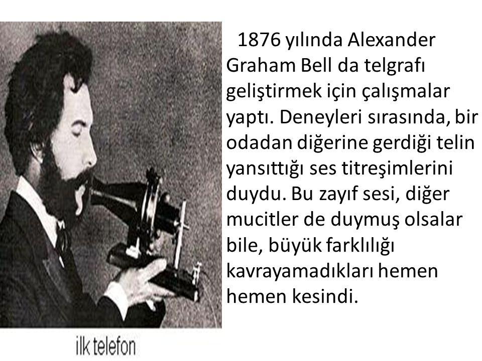 1876 yılında Alexander Graham Bell da telgrafı geliştirmek için çalışmalar yaptı. Deneyleri sırasında, bir odadan diğerine gerdiği telin yansıttığı se