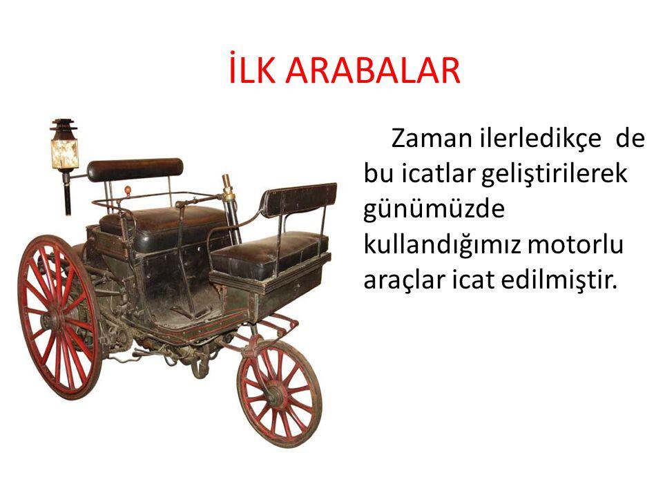 Zaman ilerledikçe de bu icatlar geliştirilerek günümüzde kullandığımız motorlu araçlar icat edilmiştir. İLK ARABALAR
