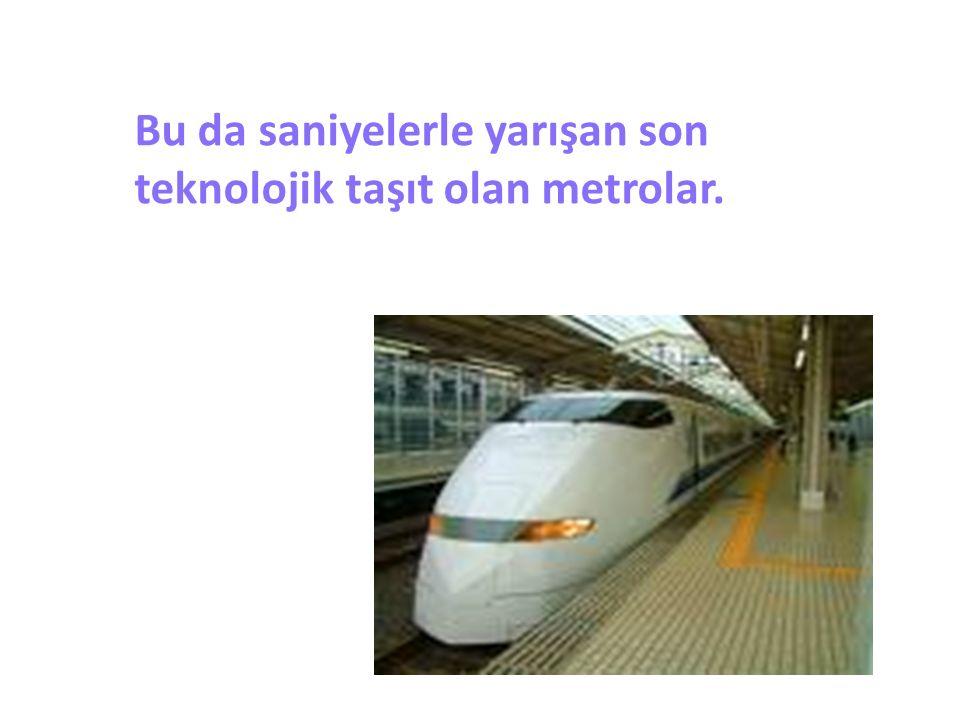Bu da saniyelerle yarışan son teknolojik taşıt olan metrolar.