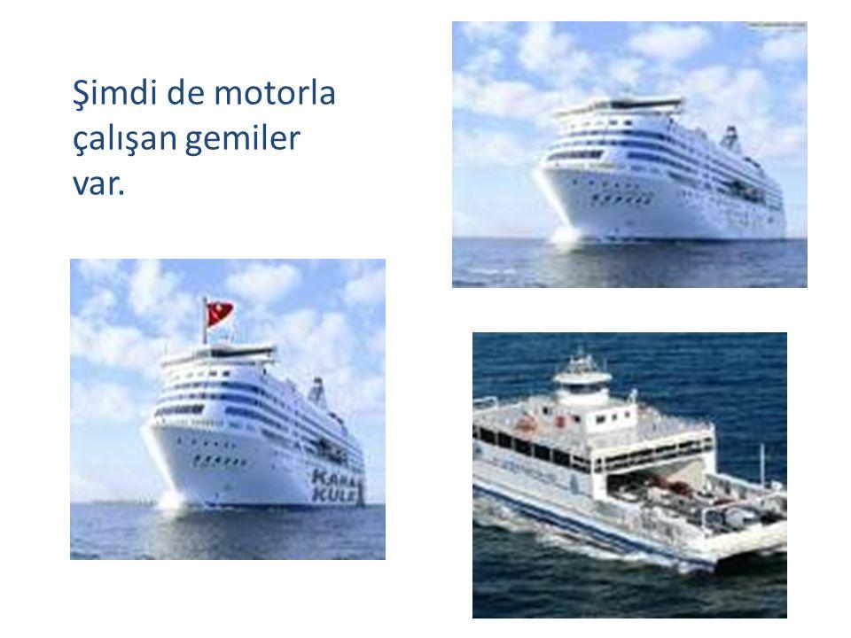 Şimdi de motorla çalışan gemiler var.
