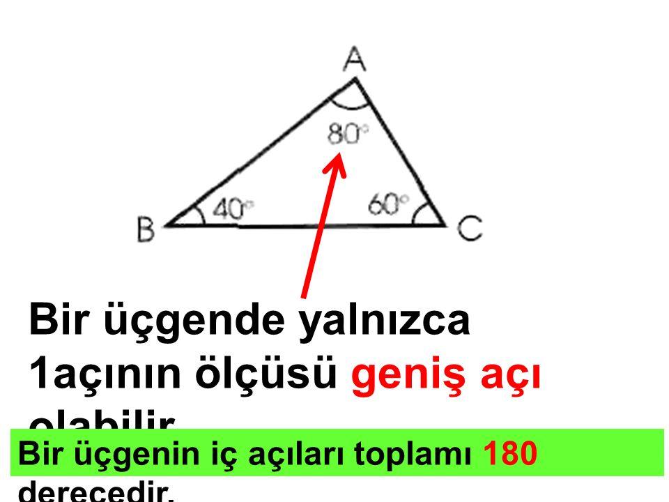 Bir üçgende yalnızca 1açının ölçüsü geniş açı olabilir. Bir üçgenin iç açıları toplamı 180 derecedir.