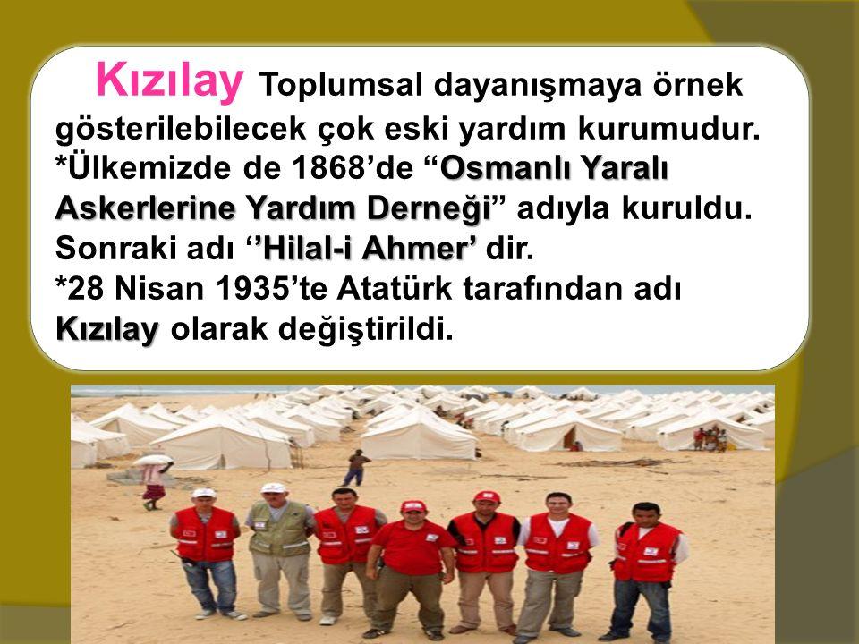 """Kızılay Toplumsal dayanışmaya örnek gösterilebilecek çok eski yardım kurumudur. *Ülkemizde de 1868'de """"Osmanlı Yaralı Askerlerine Yardım Derneği"""" adıy"""