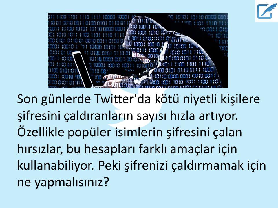 Son günlerde Twitter da kötü niyetli kişilere şifresini çaldıranların sayısı hızla artıyor.
