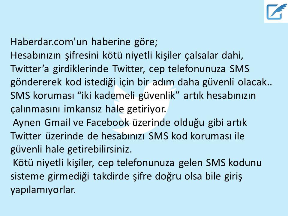 Haberdar.com un haberine göre; Hesabınızın şifresini kötü niyetli kişiler çalsalar dahi, Twitter'a girdiklerinde Twitter, cep telefonunuza SMS göndererek kod istediği için bir adım daha güvenli olacak..