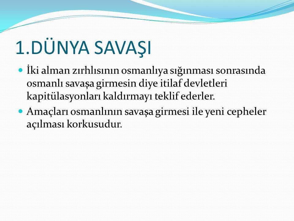 1.DÜNYA SAVAŞI İki alman zırhlısının osmanlıya sığınması sonrasında osmanlı savaşa girmesin diye itilaf devletleri kapitülasyonları kaldırmayı teklif ederler.
