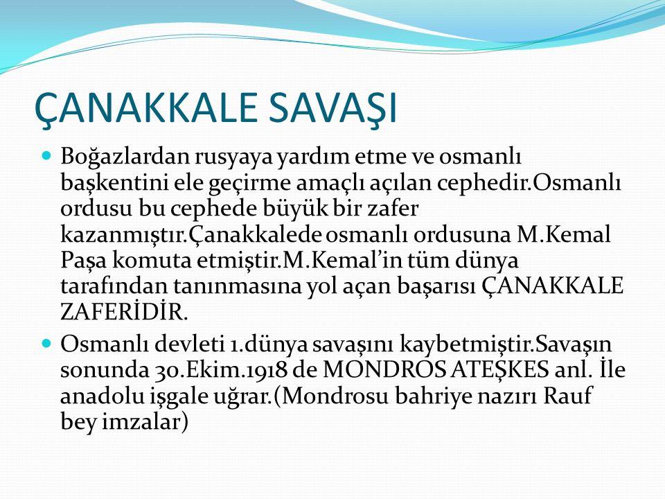 ÇANAKKALE SAVAŞI Boğazlardan rusyaya yardım etme ve osmanlı başkentini ele geçirme amaçlı açılan cephedir.Osmanlı ordusu bu cephede büyük bir zafer kazanmıştır.Çanakkalede osmanlı ordusuna M.Kemal Paşa komuta etmiştir.M.Kemal'in tüm dünya tarafından tanınmasına yol açan başarısı ÇANAKKALE ZAFERİDİR.